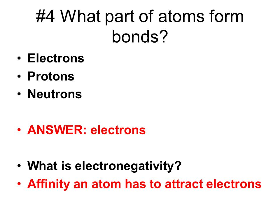 #4 What part of atoms form bonds? Electrons Protons Neutrons ANSWER: electrons What is electronegativity? Affinity an atom has to attract electrons