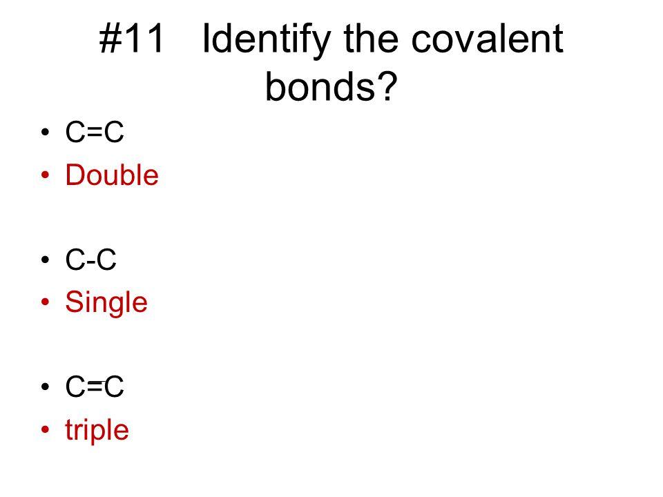 #11 Identify the covalent bonds? C=C Double C-C Single C=C triple