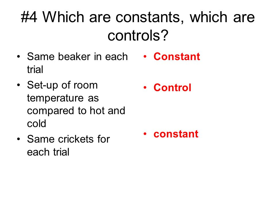 #4 Which are constants, which are controls? Same beaker in each trial Set-up of room temperature as compared to hot and cold Same crickets for each tr
