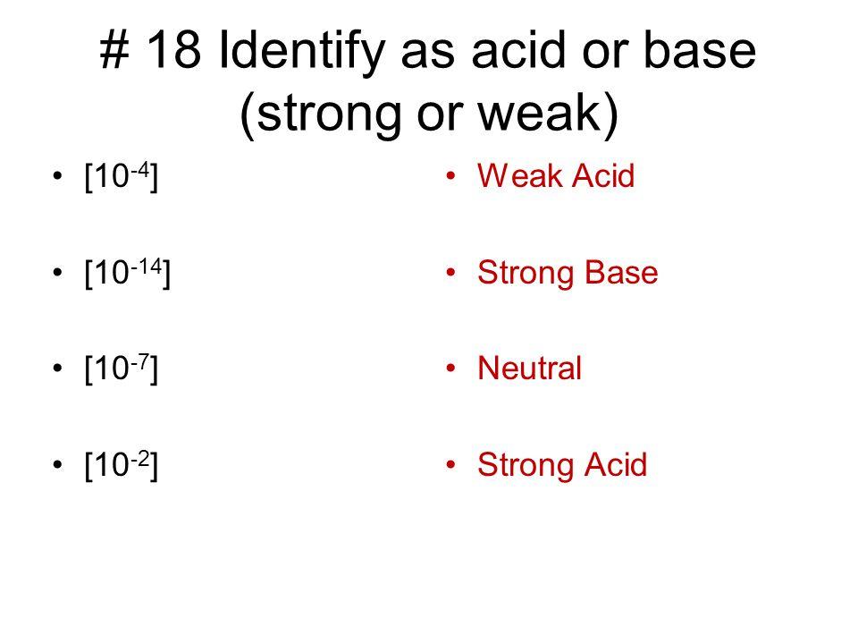 # 18 Identify as acid or base (strong or weak) [10 -4 ] [10 -14 ] [10 -7 ] [10 -2 ] Weak Acid Strong Base Neutral Strong Acid
