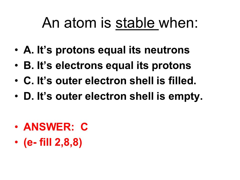 An atom is stable when: A. Its protons equal its neutrons B. Its electrons equal its protons C. Its outer electron shell is filled. D. Its outer elect
