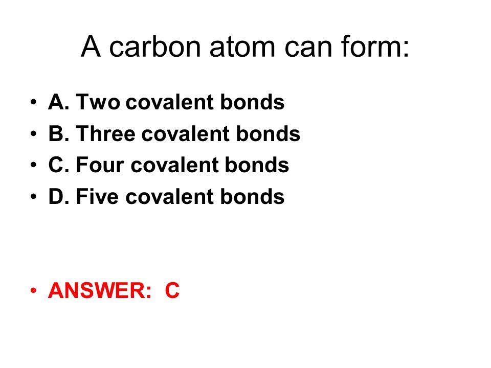 A carbon atom can form: A. Two covalent bonds B. Three covalent bonds C. Four covalent bonds D. Five covalent bonds ANSWER: C