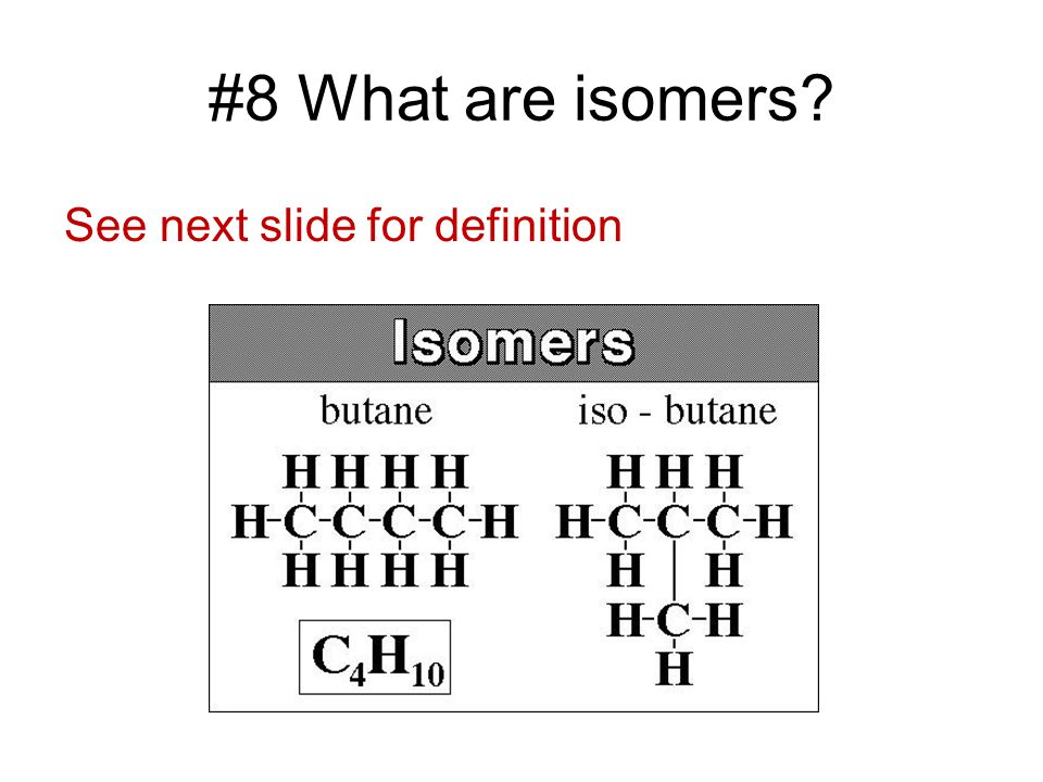 #8 What are isomers? See next slide for definition