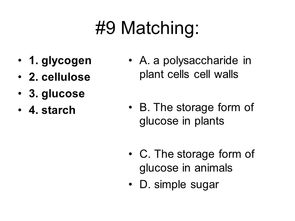 #9 Matching: 1. glycogen 2. cellulose 3. glucose 4. starch A. a polysaccharide in plant cells cell walls B. The storage form of glucose in plants C. T