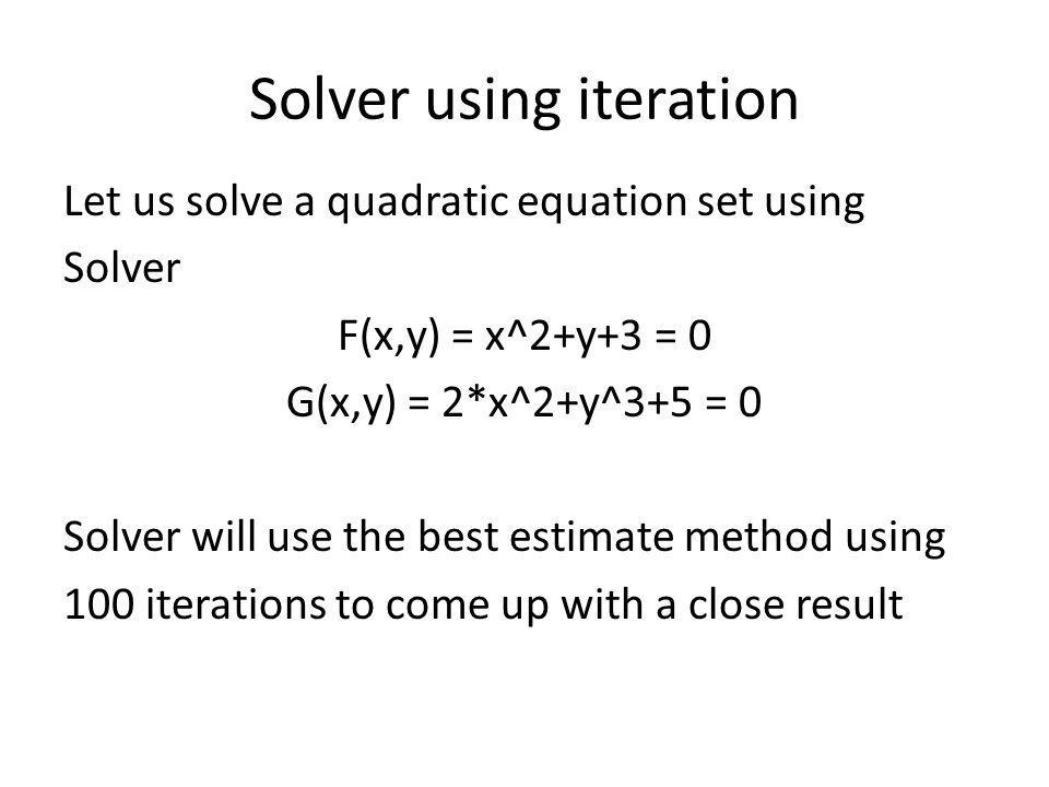 Solver using iteration Let us solve a quadratic equation set using Solver F(x,y) = x^2+y+3 = 0 G(x,y) = 2*x^2+y^3+5 = 0 Solver will use the best estim