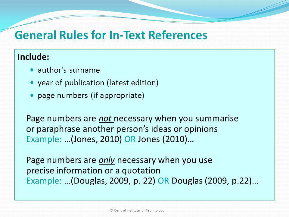 General Rules for In-Text References Include: authors surname year of publication (latest edition) page numbers (if appropriate) Page numbers are not necessary when you summarise or paraphrase another persons ideas or opinions Example: …(Jones, 2010) OR Jones (2010)… Page numbers are only necessary when you use precise information or a quotation Example: …(Douglas, 2009, p.