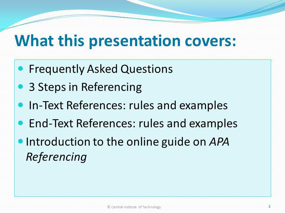 What this presentation covers: Frequently Asked Questions 3 Steps in Referencing In-Text References: rules and examples End-Text References: rules and examples Introduction to the online guide on APA Referencing © Central Institute of Technology 2