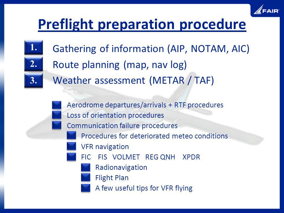 Preflight preparation procedure Gathering of information (AIP, NOTAM, AIC) Route planning (map, nav log) Weather assessment (METAR / TAF) Aerodrome de