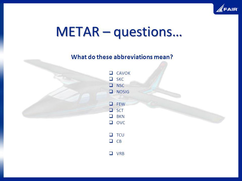 METAR – questions… What do these abbreviations mean? CAVOK SKC NSC NOSIG FEW SCT BKN OVC TCU CB VRB