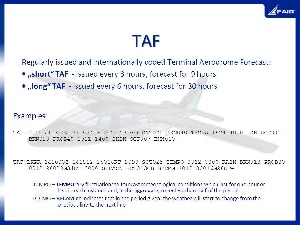 TAF Regularly issued and internationally coded Terminal Aerodrome Forecast: short TAF - issued every 3 hours, forecast for 9 hours long TAF - issued e
