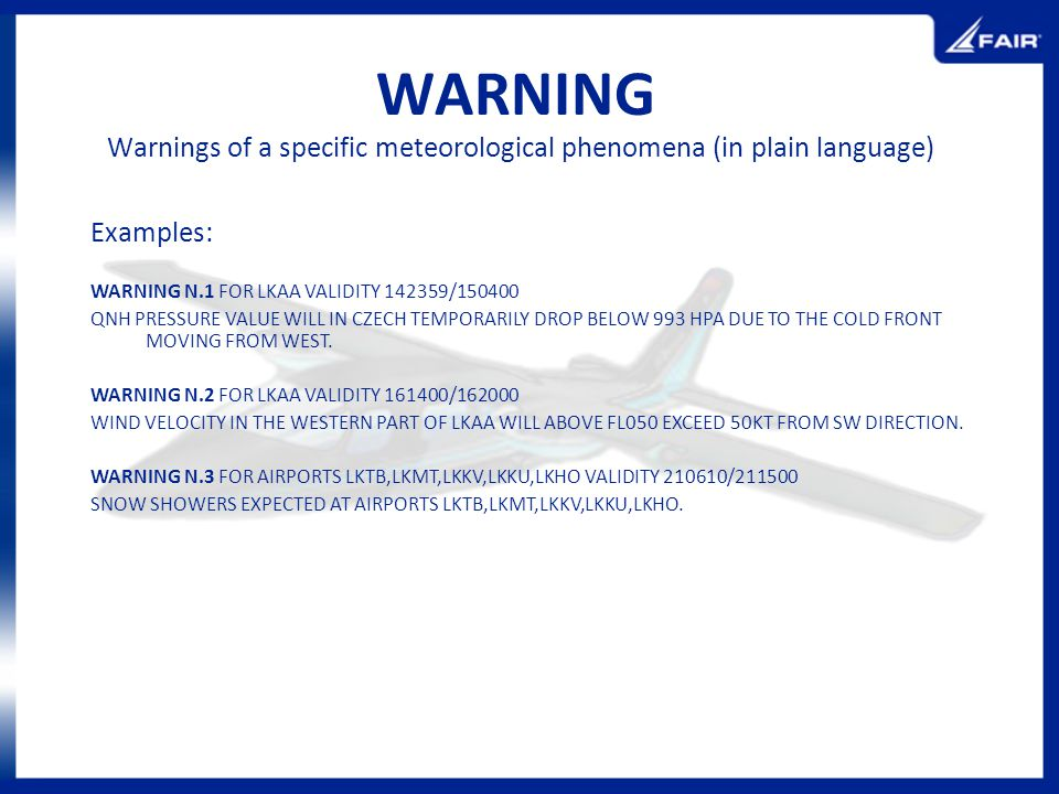 WARNING Examples: WARNING N.1 FOR LKAA VALIDITY 142359/150400 QNH PRESSURE VALUE WILL IN CZECH TEMPORARILY DROP BELOW 993 HPA DUE TO THE COLD FRONT MO