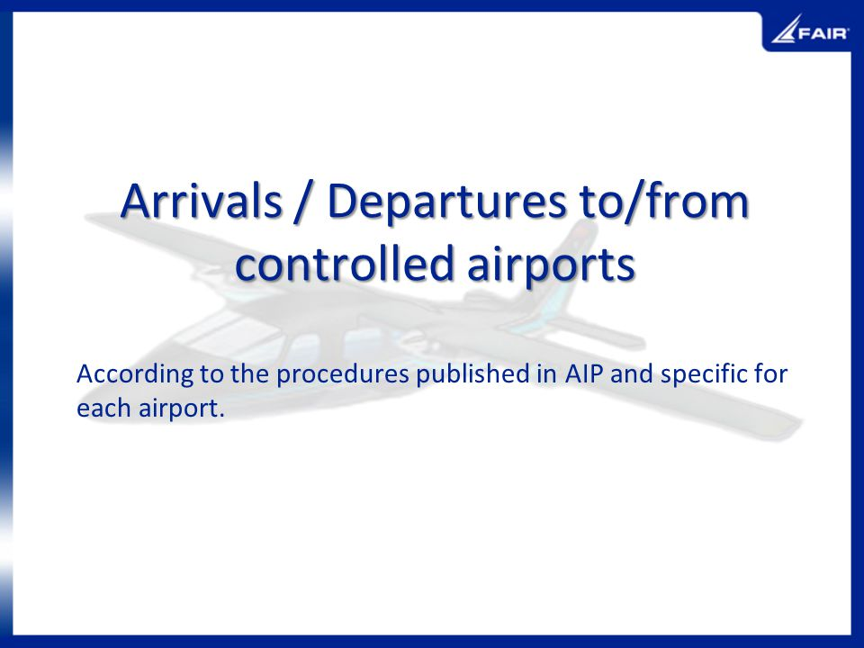 Arrivals / Departures to/from controlled airports According to the procedures published in AIP and specific for each airport.