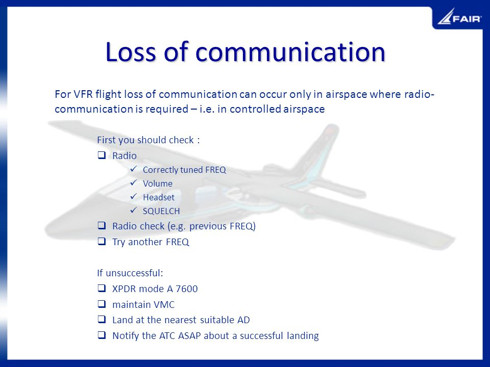 Loss of communication For VFR flight loss of communication can occur only in airspace where radio- communication is required – i.e. in controlled airs