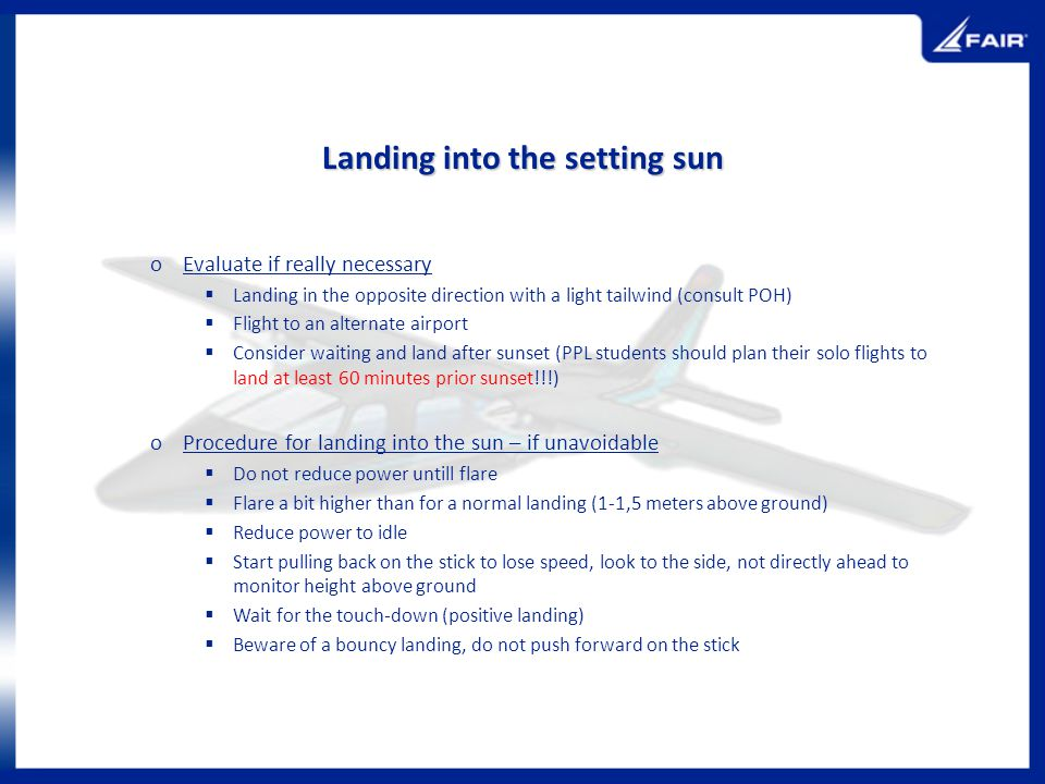 Landing into the setting sun oEvaluate if really necessary Landing in the opposite direction with a light tailwind (consult POH) Flight to an alternat