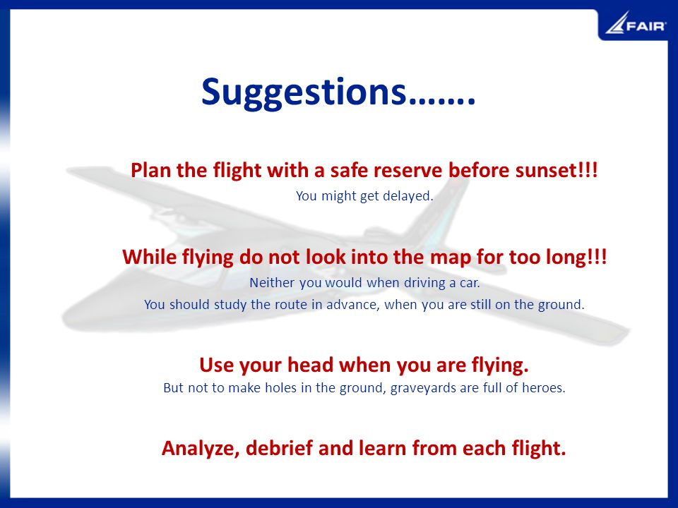 Suggestions……. Plan the flight with a safe reserve before sunset!!! You might get delayed. While flying do not look into the map for too long!!! Neith