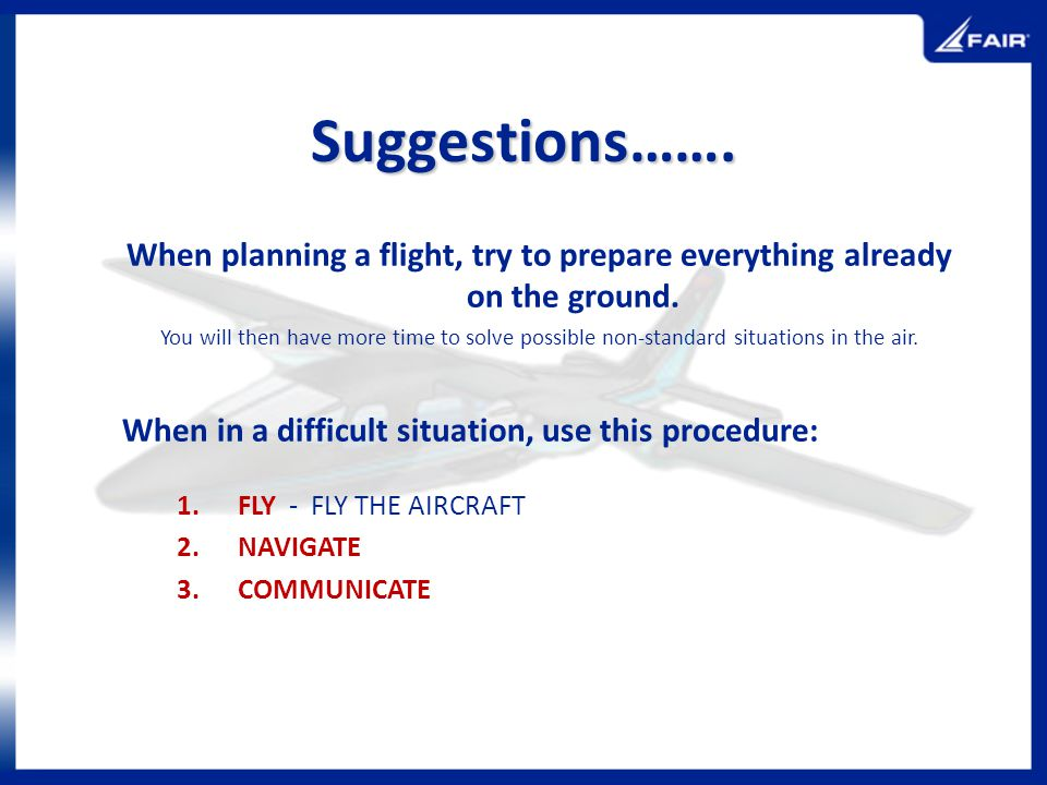 Suggestions……. When planning a flight, try to prepare everything already on the ground. You will then have more time to solve possible non-standard si