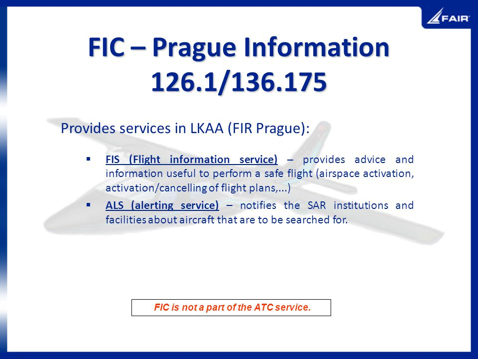 FIC – Prague Information 126.1/136.175 Provides services in LKAA (FIR Prague): FIS (Flight information service) – provides advice and information usef