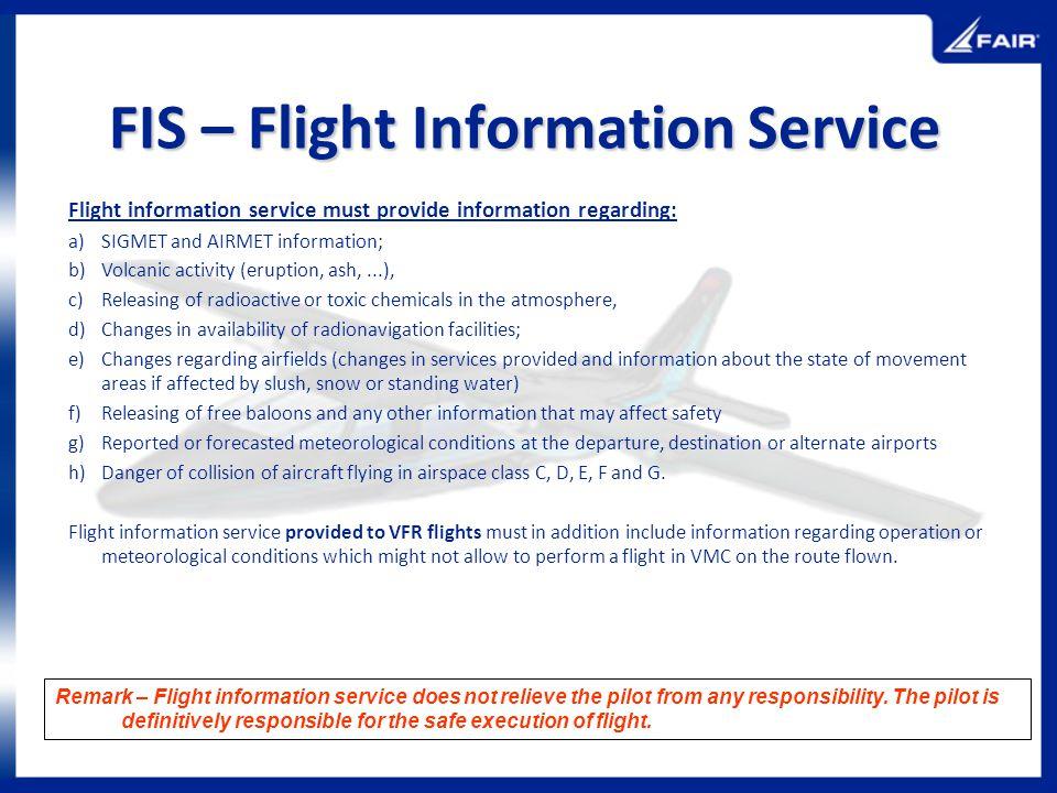 FIS – Flight Information Service Flight information service must provide information regarding: a)SIGMET and AIRMET information; b)Volcanic activity (
