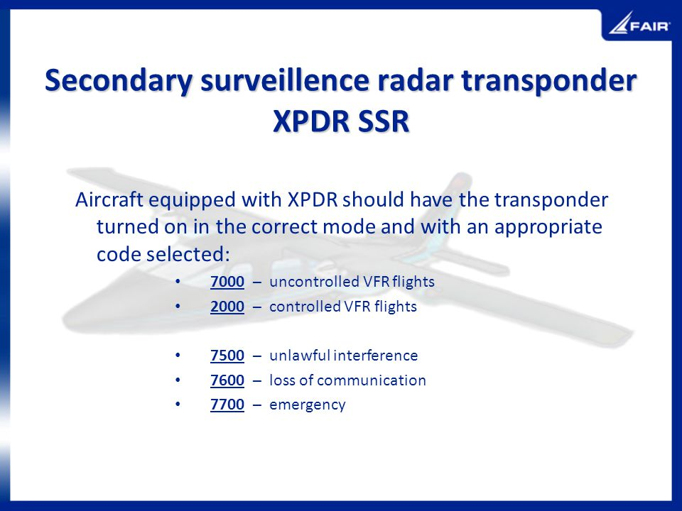 Secondary surveillence radar transponder XPDR SSR Aircraft equipped with XPDR should have the transponder turned on in the correct mode and with an ap