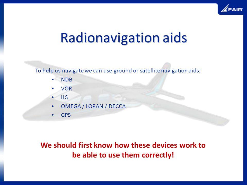 Radionavigation aids To help us navigate we can use ground or satellite navigation aids: NDB VOR ILS OMEGA / LORAN / DECCA GPS We should first know ho