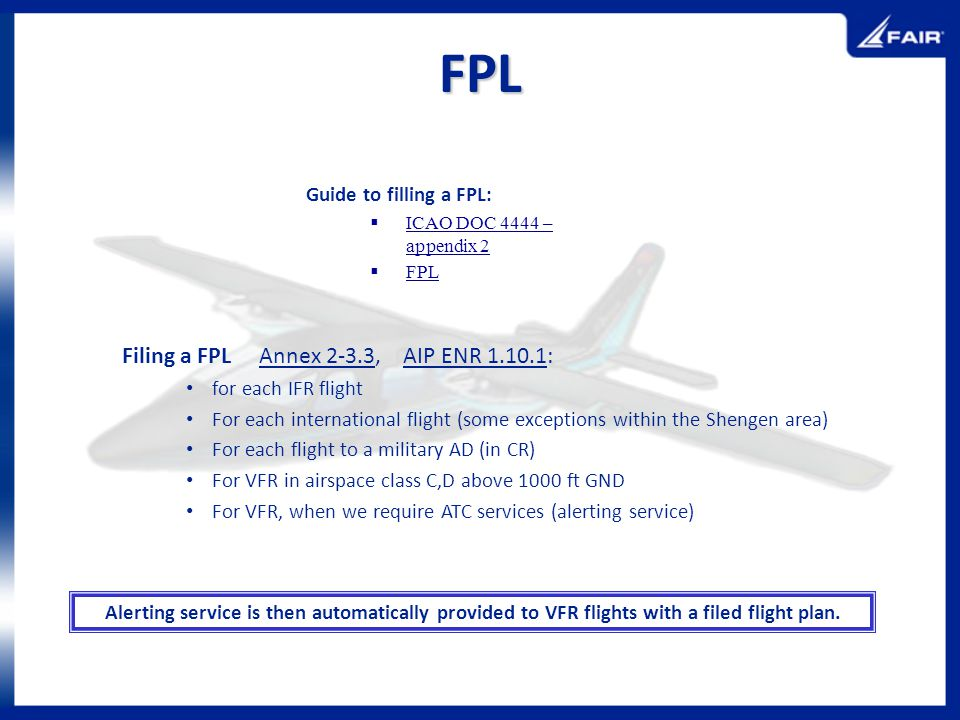 FPL Guide to filling a FPL: ICAO DOC 4444 – appendix 2 FPL Filing a FPL Annex 2-3.3, AIP ENR 1.10.1: for each IFR flight For each international flight