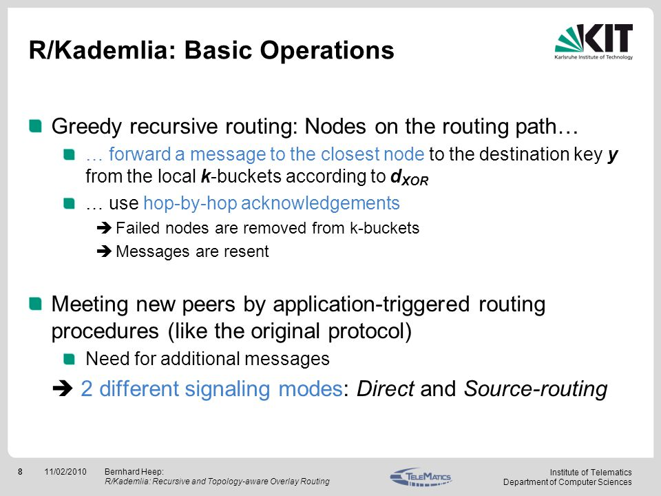 Institute of Telematics Department of Computer Sciences 911/02/2010Bernhard Heep: R/Kademlia: Recursive and Topology-aware Overlay Routing Signaling: Direct Mode All nodes on routing path send back n nodes that are close to y back to the originator Originator gets all information he would get in iterative mode routed message to destination key yclosest nodes to y for originator X X A1A1 A2A2 A3A3 Y 1.2.3.4.