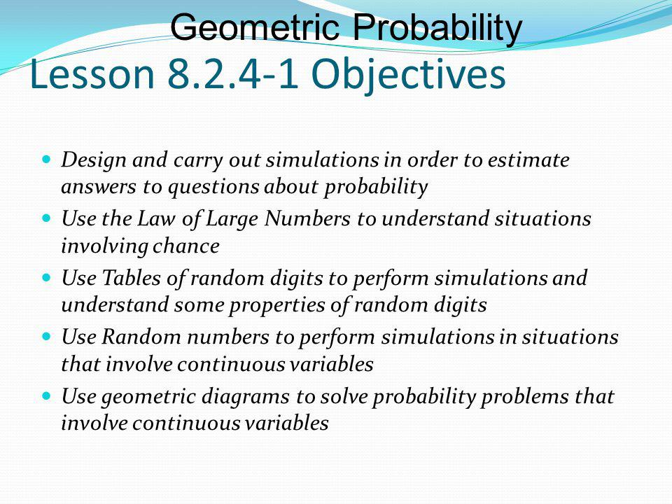 Lesson 8.2.4-1 Objectives Design and carry out simulations in order to estimate answers to questions about probability Use the Law of Large Numbers to