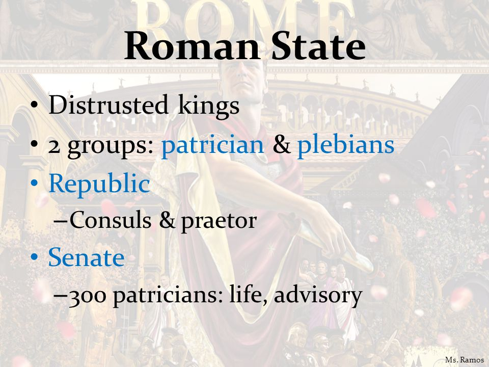 Roman State Distrusted kings 2 groups: patrician & plebians Republic – Consuls & praetor Senate – 300 patricians: life, advisory Ms. Ramos