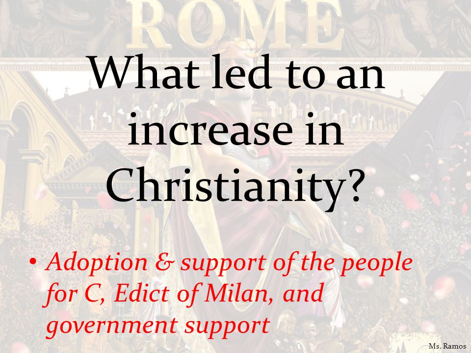 What led to an increase in Christianity? Adoption & support of the people for C, Edict of Milan, and government support Ms. Ramos