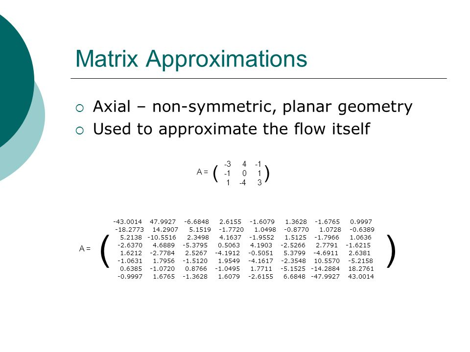 Matrix Approximations Axial – non-symmetric, planar geometry Used to approximate the flow itself A = ( )