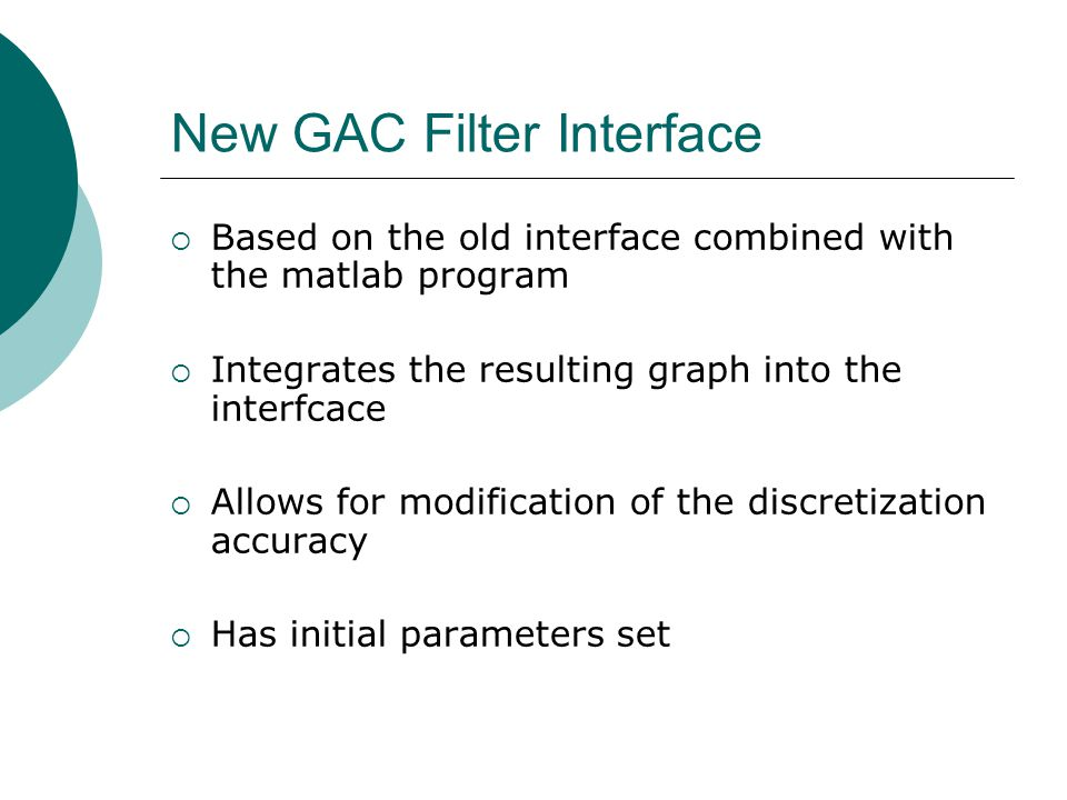 New GAC Filter Interface Based on the old interface combined with the matlab program Integrates the resulting graph into the interfcace Allows for modification of the discretization accuracy Has initial parameters set