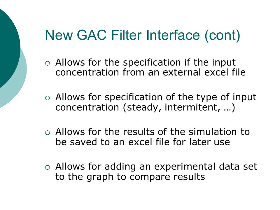 New GAC Filter Interface (cont) Allows for the specification if the input concentration from an external excel file Allows for specification of the type of input concentration (steady, intermitent, …) Allows for the results of the simulation to be saved to an excel file for later use Allows for adding an experimental data set to the graph to compare results