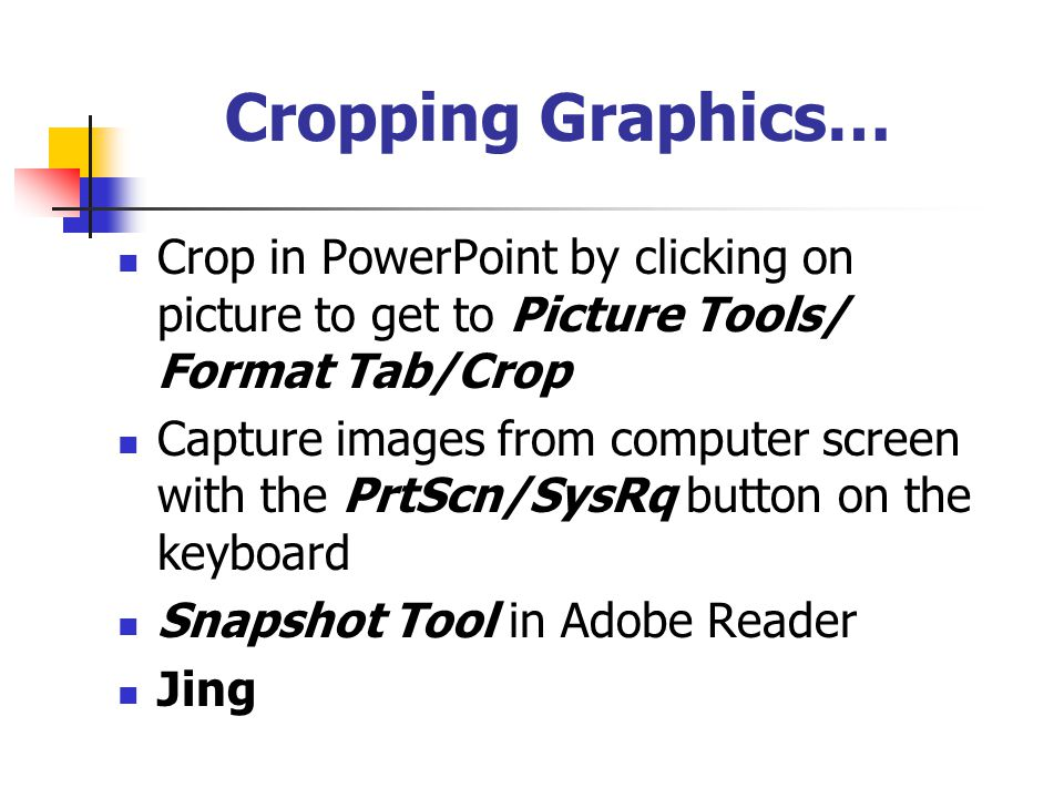 Cropping Graphics… Crop in PowerPoint by clicking on picture to get to Picture Tools/ Format Tab/Crop Capture images from computer screen with the PrtScn/SysRq button on the keyboard Snapshot Tool in Adobe Reader Jing