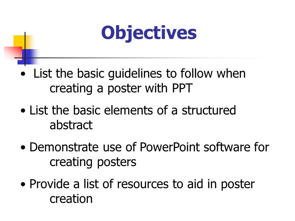 Objectives List the basic guidelines to follow when creating a poster with PPT List the basic elements of a structured abstract Demonstrate use of PowerPoint software for creating posters Provide a list of resources to aid in poster creation