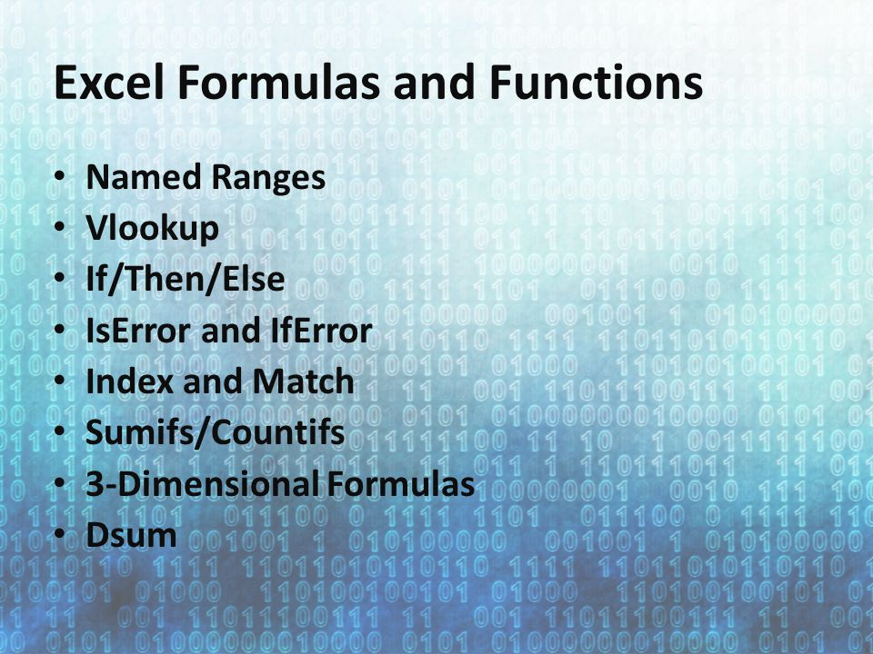 Excel Formulas and Functions Named Ranges Vlookup If/Then/Else IsError and IfError Index and Match Sumifs/Countifs 3-Dimensional Formulas Dsum