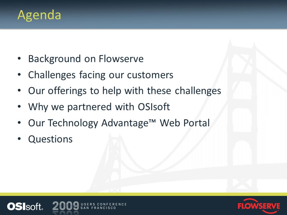 Agenda Background on Flowserve Challenges facing our customers Our offerings to help with these challenges Why we partnered with OSIsoft Our Technolog