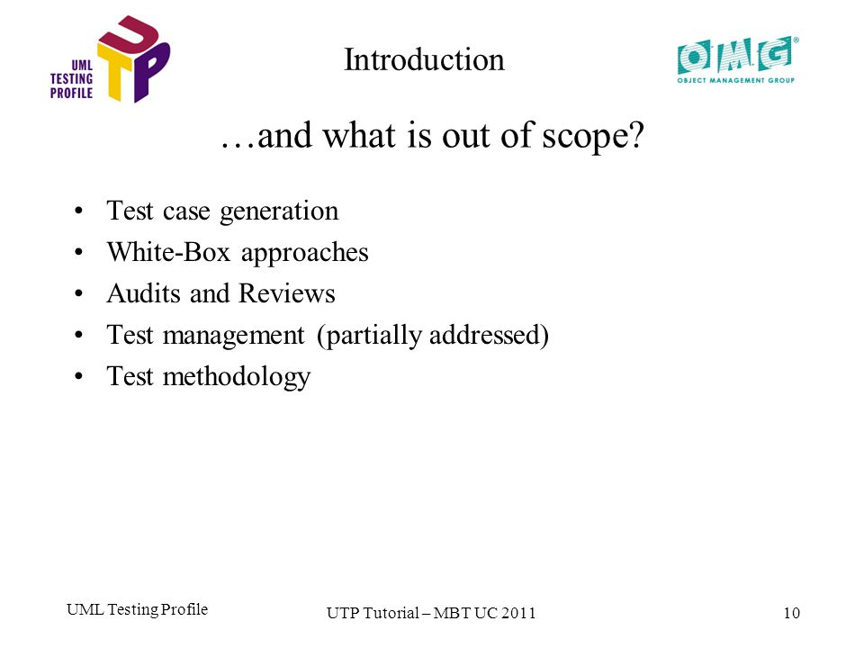 UML Testing Profile 10 Test case generation White-Box approaches Audits and Reviews Test management (partially addressed) Test methodology Introduction …and what is out of scope.