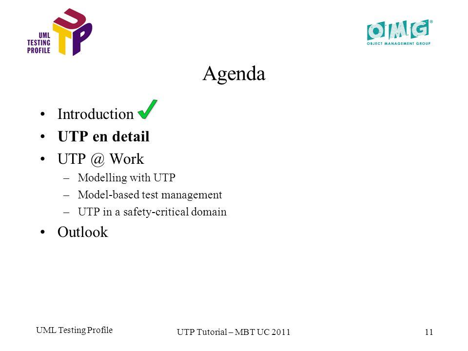 UML Testing Profile 11 Agenda Introduction UTP en detail UTP @ Work –Modelling with UTP –Model-based test management –UTP in a safety-critical domain Outlook UTP Tutorial – MBT UC 2011
