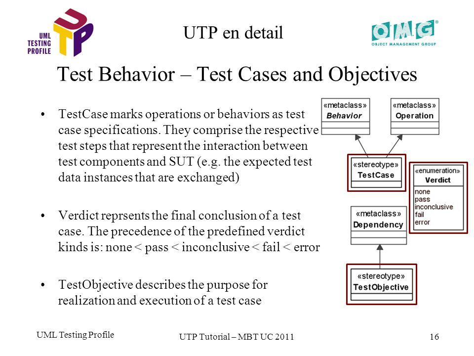 UML Testing Profile 16 UTP en detail Test Behavior – Test Cases and Objectives UTP Tutorial – MBT UC 2011 TestCase marks operations or behaviors as test case specifications.