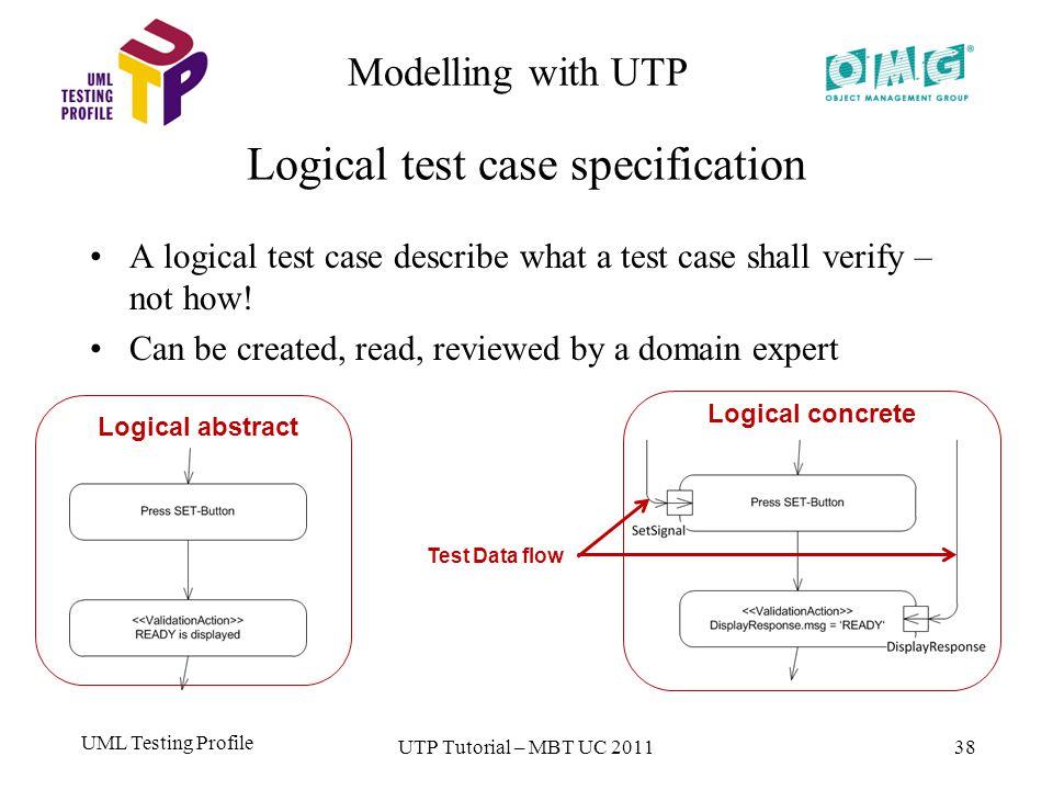 UML Testing Profile 38 Modelling with UTP Logical test case specification UTP Tutorial – MBT UC 2011 A logical test case describe what a test case sha