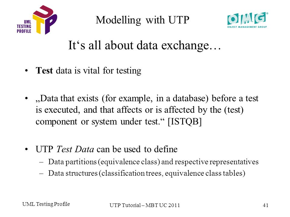UML Testing Profile 41 Test data is vital for testing Data that exists (for example, in a database) before a test is executed, and that affects or is affected by the (test) component or system under test.