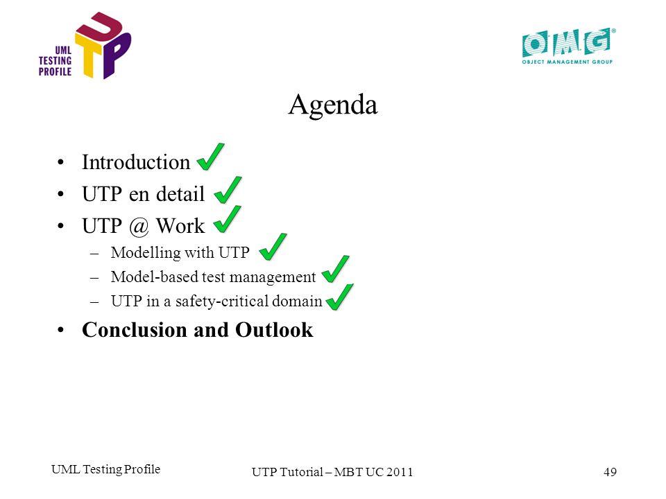 UML Testing Profile 49 Agenda Introduction UTP en detail UTP @ Work –Modelling with UTP –Model-based test management –UTP in a safety-critical domain Conclusion and Outlook UTP Tutorial – MBT UC 2011