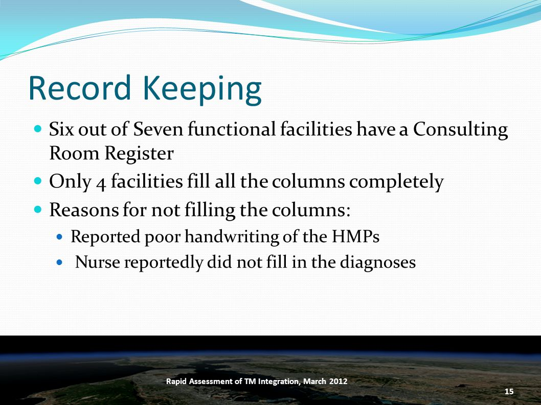 Record Keeping Six out of Seven functional facilities have a Consulting Room Register Only 4 facilities fill all the columns completely Reasons for not filling the columns: Reported poor handwriting of the HMPs Nurse reportedly did not fill in the diagnoses 15 Rapid Assessment of TM Integration, March 2012