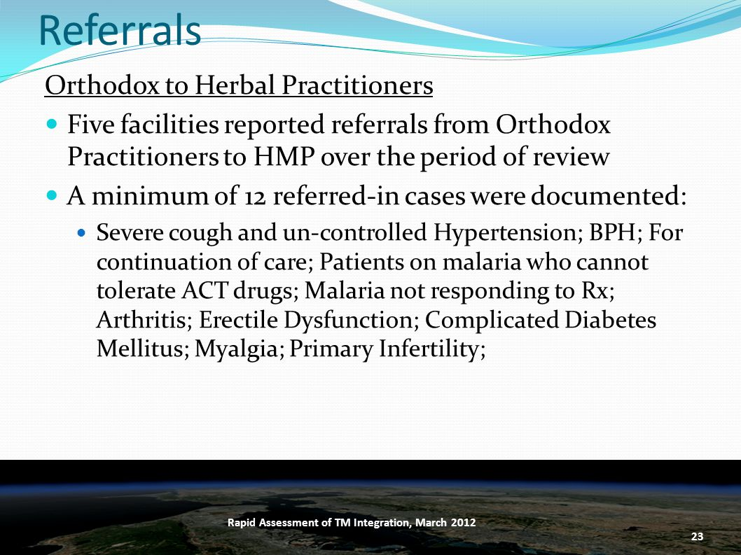 Referrals Orthodox to Herbal Practitioners Five facilities reported referrals from Orthodox Practitioners to HMP over the period of review A minimum of 12 referred-in cases were documented: Severe cough and un-controlled Hypertension; BPH; For continuation of care; Patients on malaria who cannot tolerate ACT drugs; Malaria not responding to Rx; Arthritis; Erectile Dysfunction; Complicated Diabetes Mellitus; Myalgia; Primary Infertility; 23 Rapid Assessment of TM Integration, March 2012