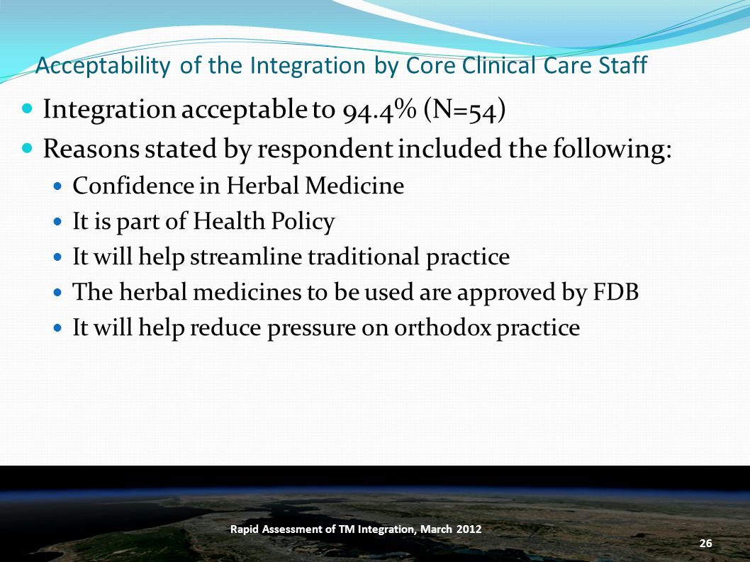 Acceptability of the Integration by Core Clinical Care Staff Integration acceptable to 94.4% (N=54) Reasons stated by respondent included the following: Confidence in Herbal Medicine It is part of Health Policy It will help streamline traditional practice The herbal medicines to be used are approved by FDB It will help reduce pressure on orthodox practice 26 Rapid Assessment of TM Integration, March 2012