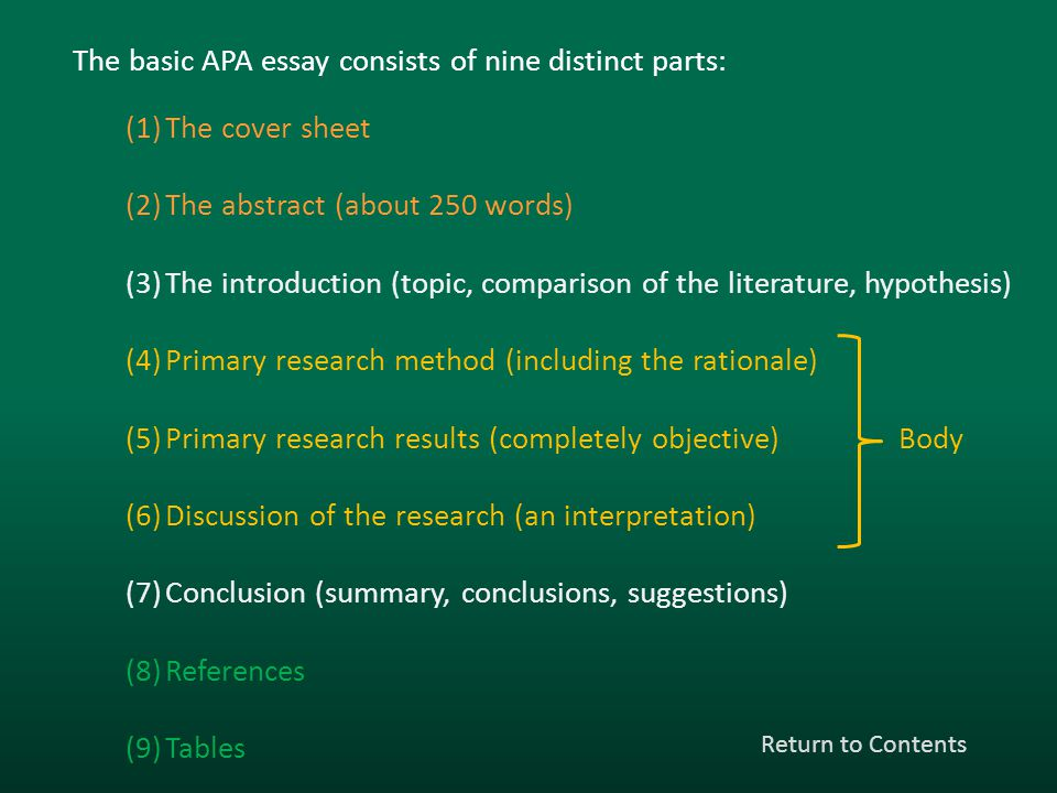 The basic APA essay consists of nine distinct parts: (1)The cover sheet (2)The abstract (about 250 words) (3)The introduction (topic, comparison of th