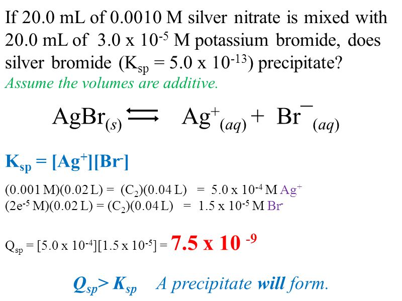 If 20.0 mL of 0.0010 M silver nitrate is mixed with 20.0 mL of 3.0 x 10 -5 M potassium bromide, does silver bromide (K sp = 5.0 x 10 -13 ) precipitate.