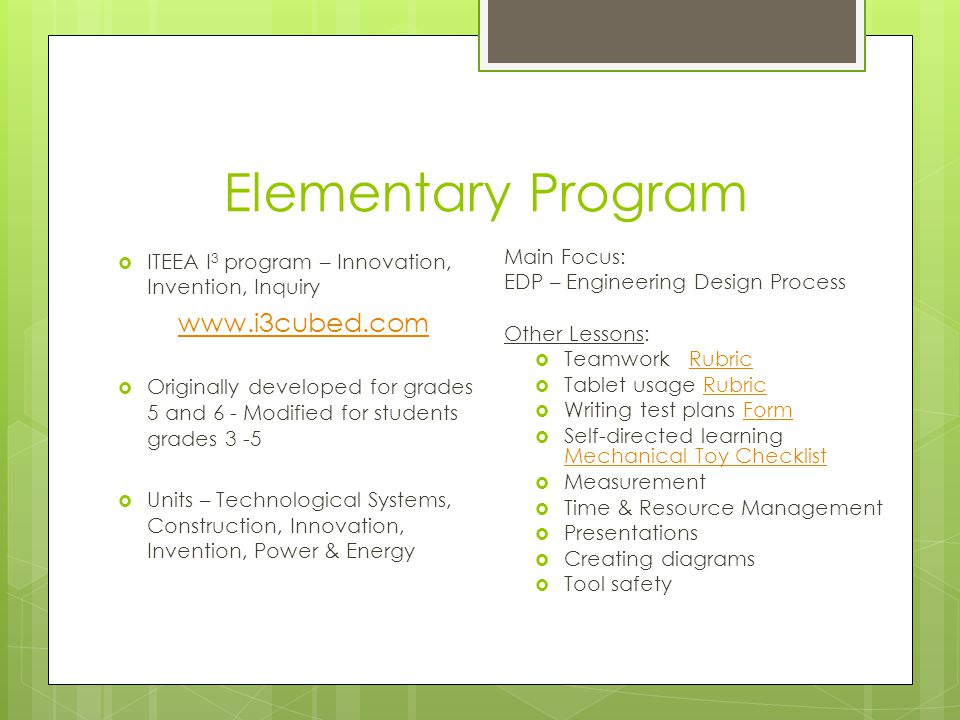Elementary Program ITEEA I 3 program – Innovation, Invention, Inquiry www.i3cubed.com Originally developed for grades 5 and 6 - Modified for students grades 3 -5 Units – Technological Systems, Construction, Innovation, Invention, Power & Energy Main Focus: EDP – Engineering Design Process Other Lessons: Teamwork RubricRubric Tablet usage RubricRubric Writing test plans FormForm Self-directed learning Mechanical Toy Checklist Mechanical Toy Checklist Measurement Time & Resource Management Presentations Creating diagrams Tool safety
