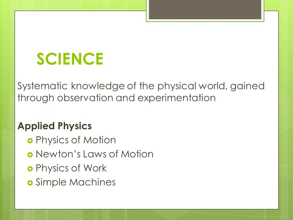SCIENCE Systematic knowledge of the physical world, gained through observation and experimentation Applied Physics Physics of Motion Newtons Laws of Motion Physics of Work Simple Machines