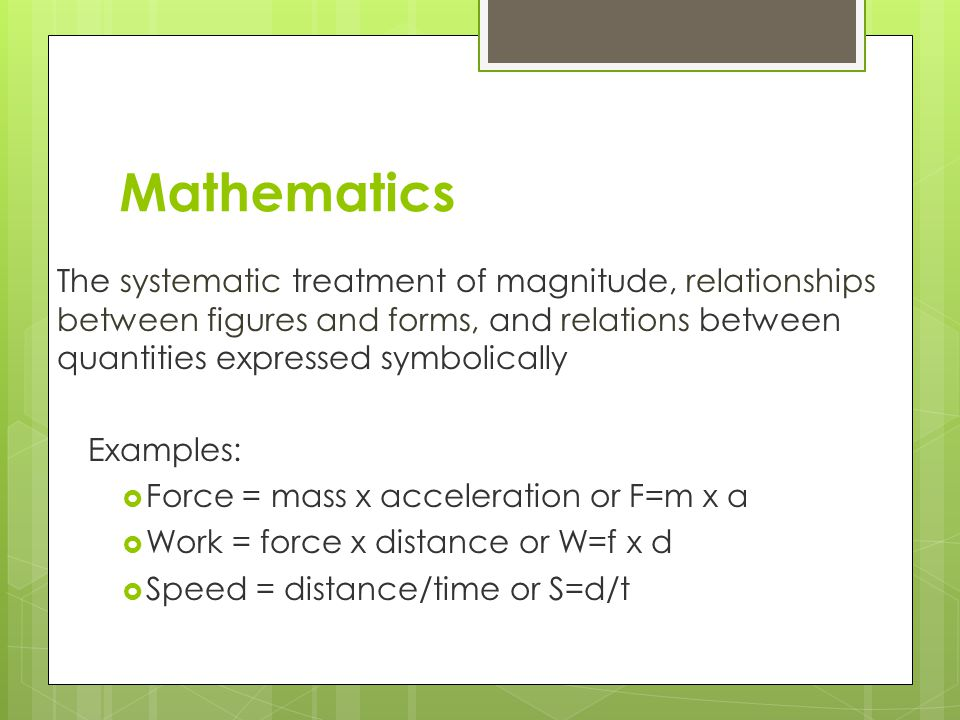 Mathematics The systematic treatment of magnitude, relationships between figures and forms, and relations between quantities expressed symbolically Examples: Force = mass x acceleration or F=m x a Work = force x distance or W=f x d Speed = distance/time or S=d/t
